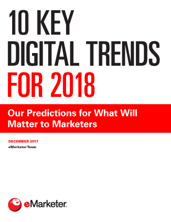 10 key digital trends for 2018 our predictions for what will matter to marketers